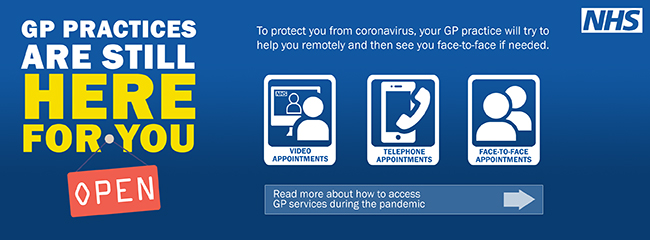 GP Practices are still here for you To protect you from coronavirus your GP Practice will try to help you remotely and then see you face to face if needed Video Appointments Telephone Appointments Face to Face Appointments Read more about how to access GP Services during the pandemic.
